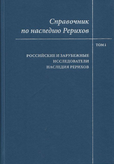 Справочник по наследию Рерихов. Т. 1: Российские и зарубежные исследователи наследия Рерихов